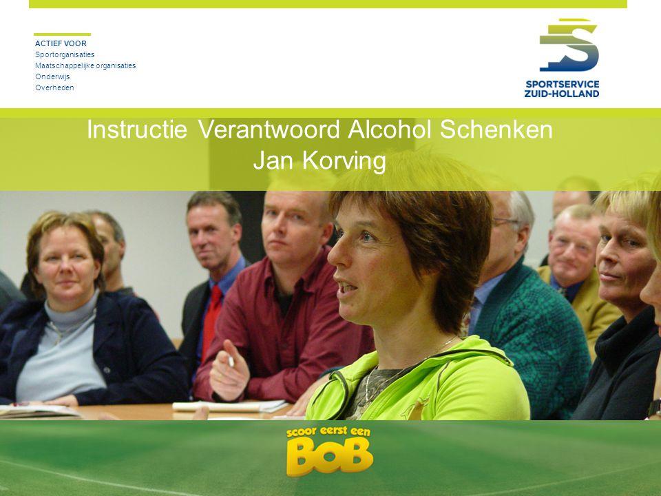 ACTIEF VOOR Sportorganisaties Maatschappelijke organisaties Onderwijs Overheden Instructie Verantwoord Alcohol Schenken Jan Korving