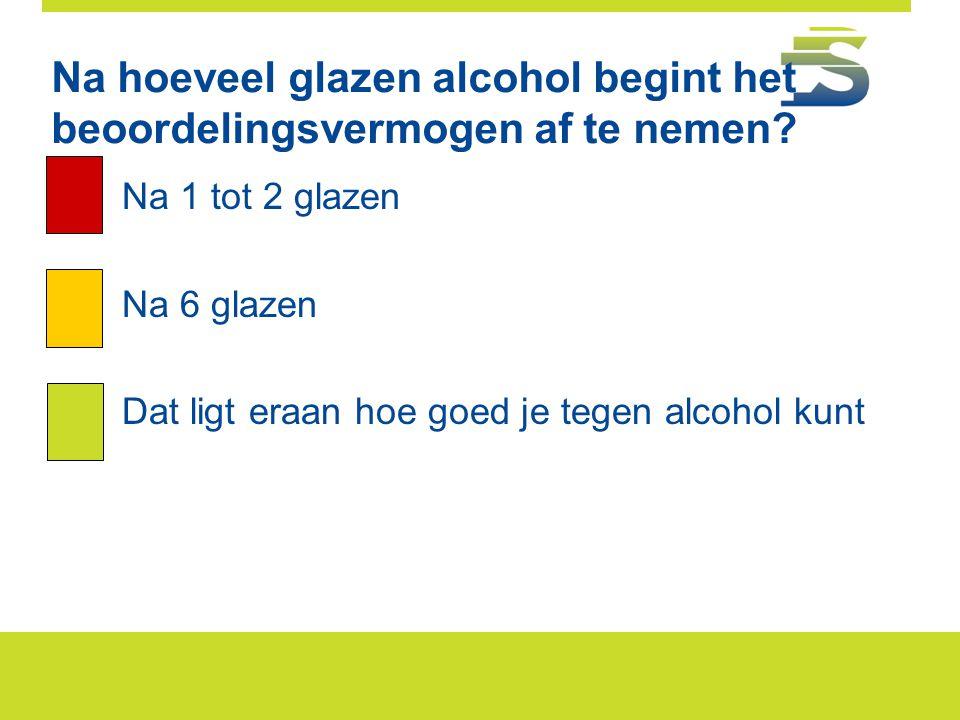 Na hoeveel glazen alcohol begint het beoordelingsvermogen af te nemen? A.Na 1 tot 2 glazen B.Na 6 glazen C.Dat ligt eraan hoe goed je tegen alcohol ku