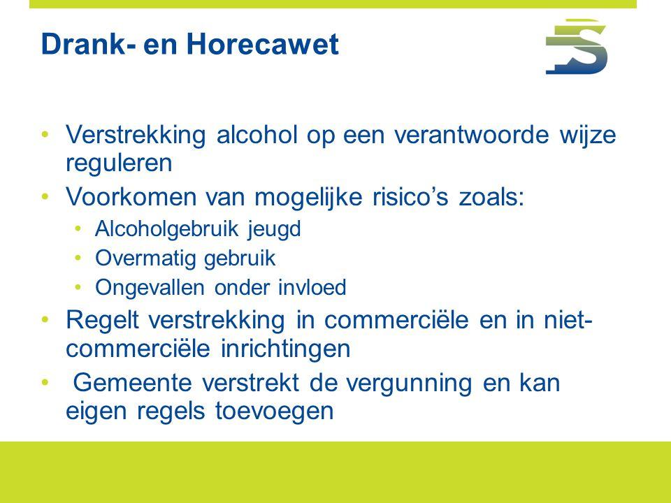 Drank- en Horecawet •Verstrekking alcohol op een verantwoorde wijze reguleren •Voorkomen van mogelijke risico's zoals: •Alcoholgebruik jeugd •Overmati
