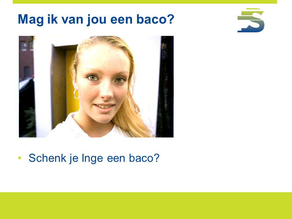 Mag ik van jou een baco? •Schenk je Inge een baco?