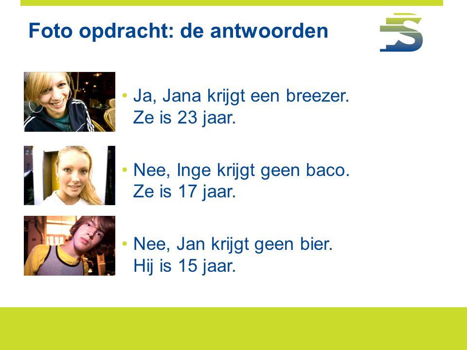 Foto opdracht: de antwoorden •Ja, Jana krijgt een breezer. Ze is 23 jaar. •Nee, Inge krijgt geen baco. Ze is 17 jaar. •Nee, Jan krijgt geen bier. Hij