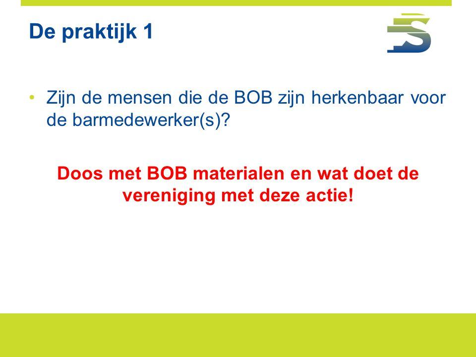 De praktijk 1 •Zijn de mensen die de BOB zijn herkenbaar voor de barmedewerker(s)? Doos met BOB materialen en wat doet de vereniging met deze actie!