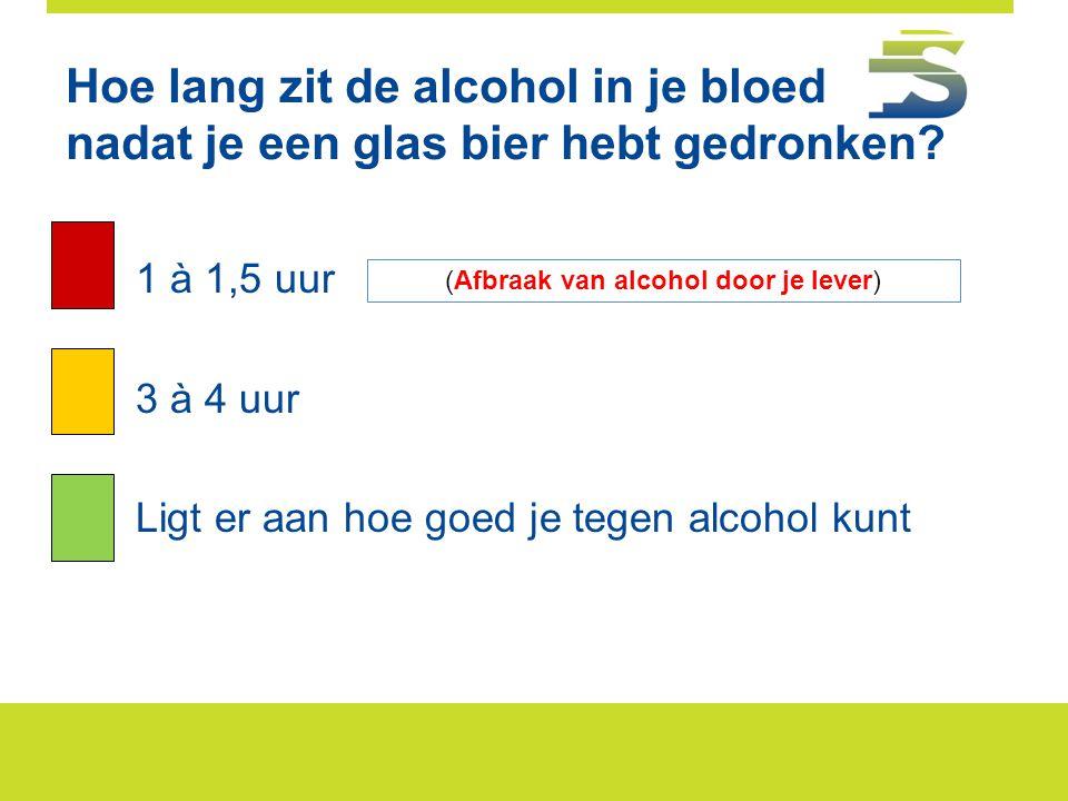 Hoe lang zit de alcohol in je bloed nadat je een glas bier hebt gedronken? A.1 à 1,5 uur 3 à 4 uur Ligt er aan hoe goed je tegen alcohol kunt (Afbraak
