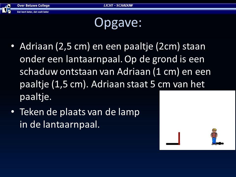 Opgave: • Adriaan (2,5 cm) en een paaltje (2cm) staan onder een lantaarnpaal. Op de grond is een schaduw ontstaan van Adriaan (1 cm) en een paaltje (1