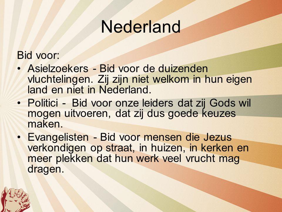 Nederland Bid voor: •Asielzoekers - Bid voor de duizenden vluchtelingen. Zij zijn niet welkom in hun eigen land en niet in Nederland. •Politici - Bid