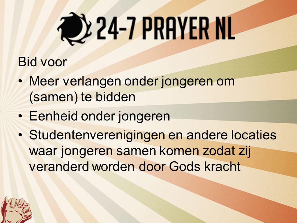 Bid voor •Meer verlangen onder jongeren om (samen) te bidden •Eenheid onder jongeren •Studentenverenigingen en andere locaties waar jongeren samen kom
