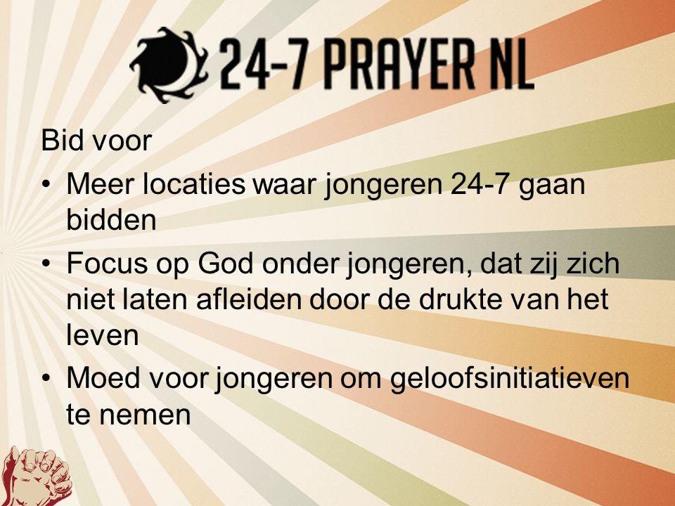 Bid voor •Meer locaties waar jongeren 24-7 gaan bidden •Focus op God onder jongeren, dat zij zich niet laten afleiden door de drukte van het leven •Mo
