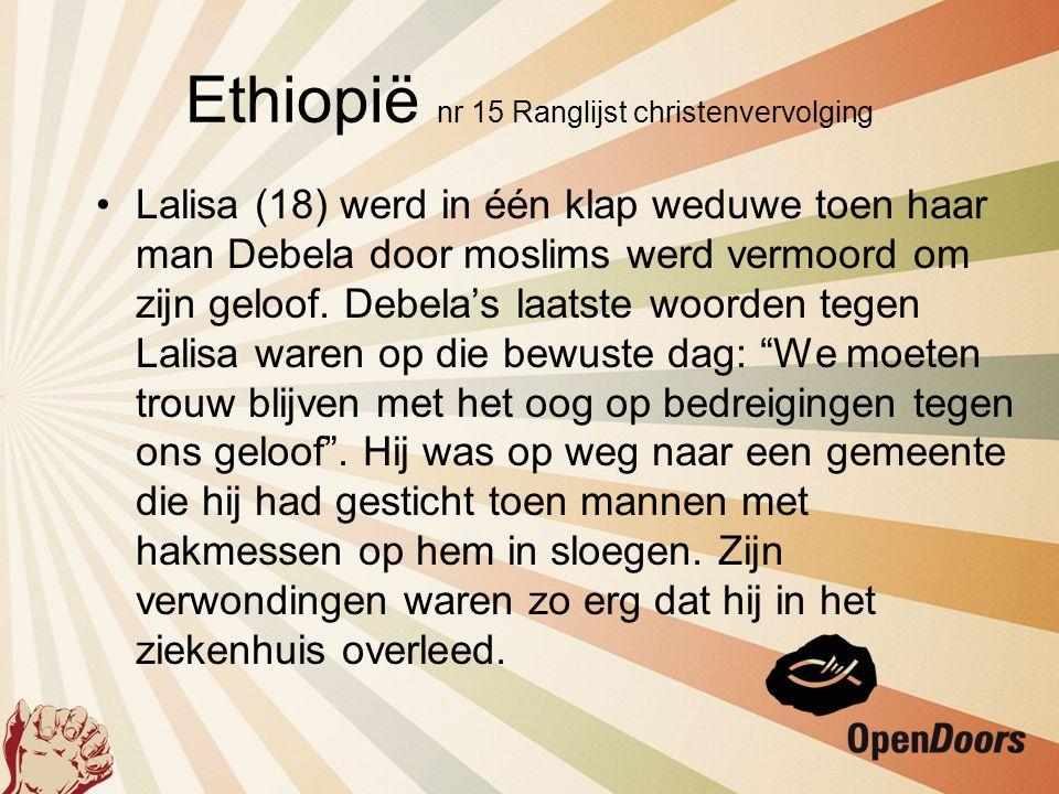 Ethiopië nr 15 Ranglijst christenvervolging •Lalisa (18) werd in één klap weduwe toen haar man Debela door moslims werd vermoord om zijn geloof. Debel