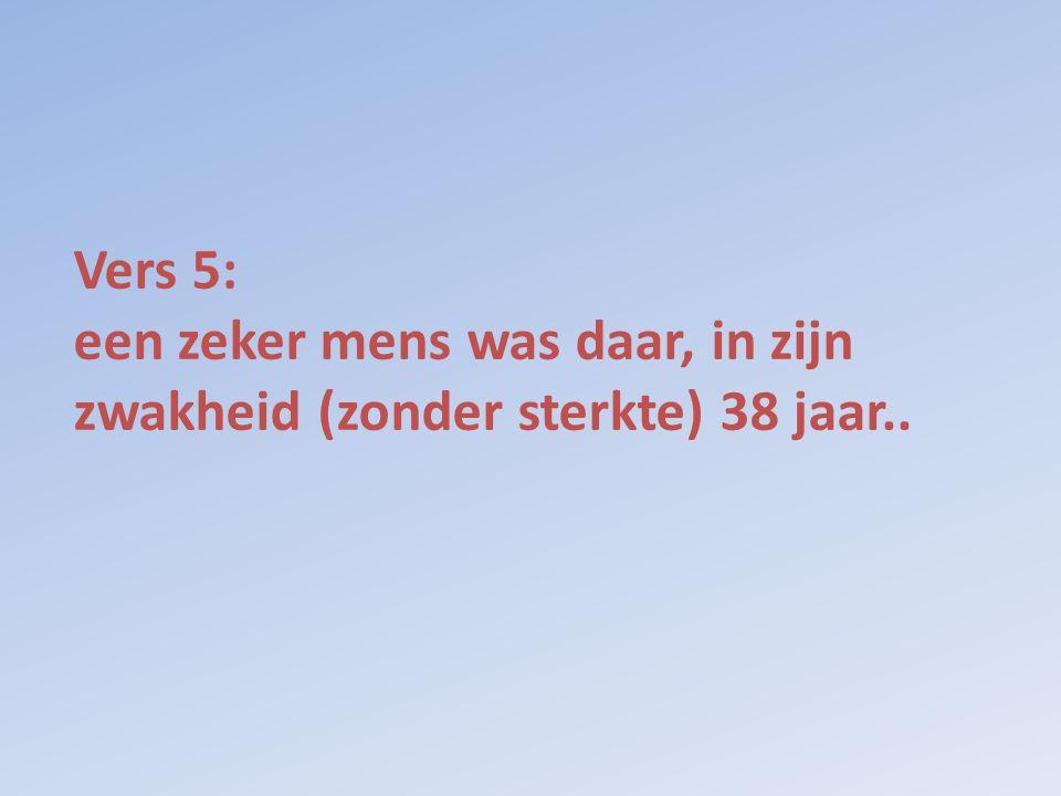 Vers 5: een zeker mens was daar, in zijn zwakheid (zonder sterkte) 38 jaar..