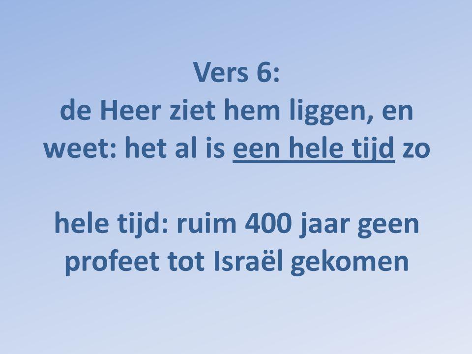 Vers 6: de Heer ziet hem liggen, en weet: het al is een hele tijd zo hele tijd: ruim 400 jaar geen profeet tot Israël gekomen