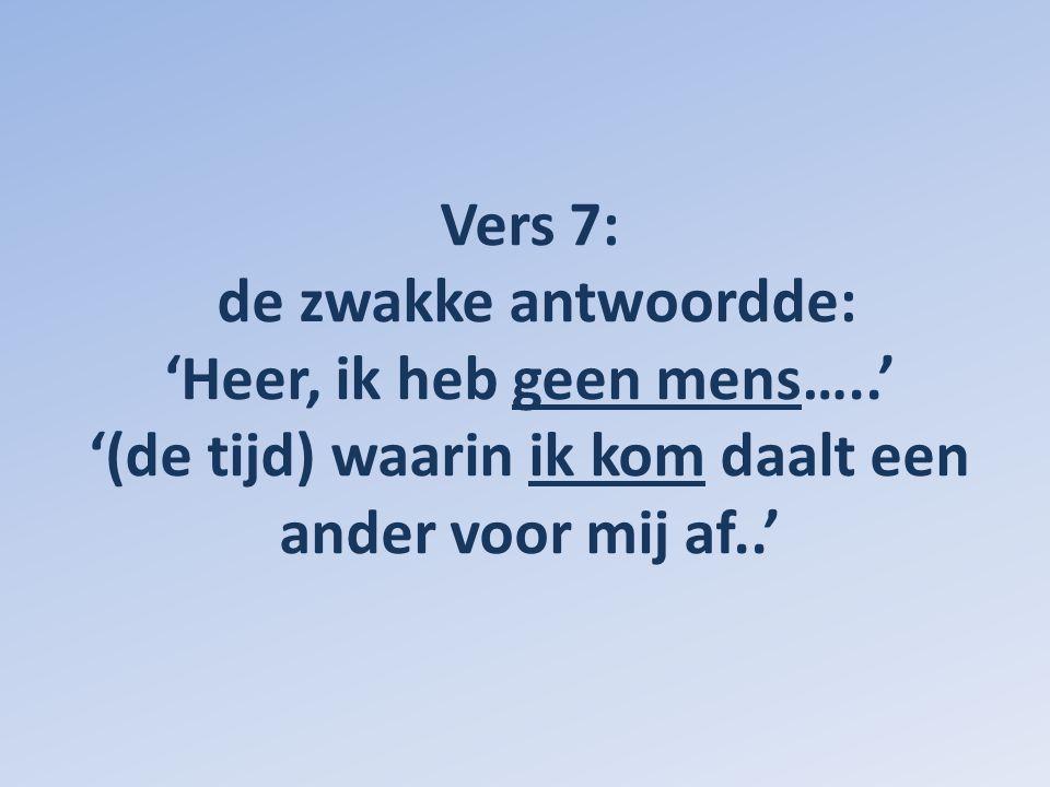 Vers 7: de zwakke antwoordde: 'Heer, ik heb geen mens…..' '(de tijd) waarin ik kom daalt een ander voor mij af..'