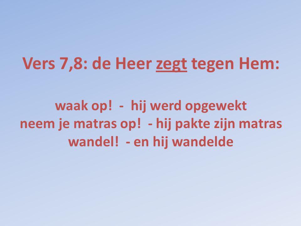 Vers 7,8: de Heer zegt tegen Hem: waak op! - hij werd opgewekt neem je matras op! - hij pakte zijn matras wandel! - en hij wandelde