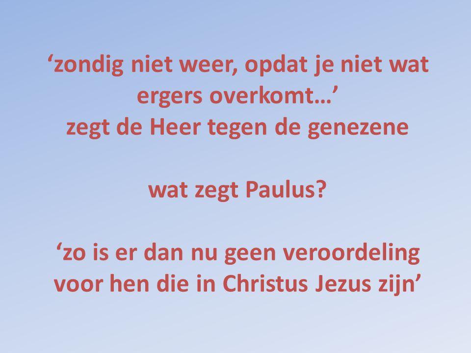 'zondig niet weer, opdat je niet wat ergers overkomt…' zegt de Heer tegen de genezene wat zegt Paulus? 'zo is er dan nu geen veroordeling voor hen die