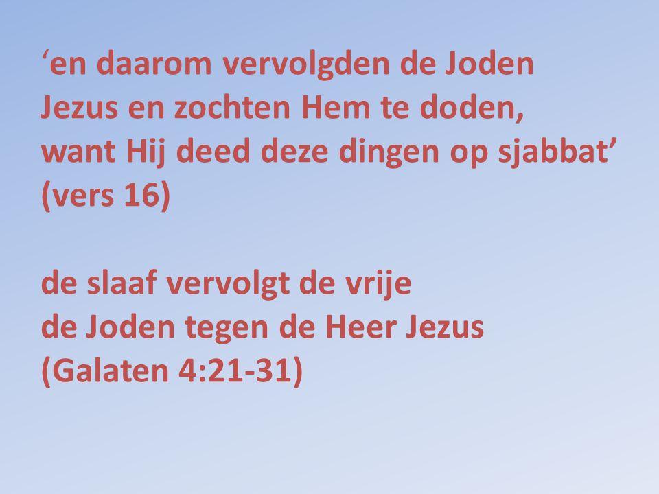 'en daarom vervolgden de Joden Jezus en zochten Hem te doden, want Hij deed deze dingen op sjabbat' (vers 16) de slaaf vervolgt de vrije de Joden tege