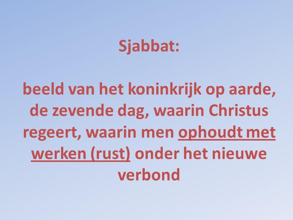 Sjabbat: beeld van het koninkrijk op aarde, de zevende dag, waarin Christus regeert, waarin men ophoudt met werken (rust) onder het nieuwe verbond