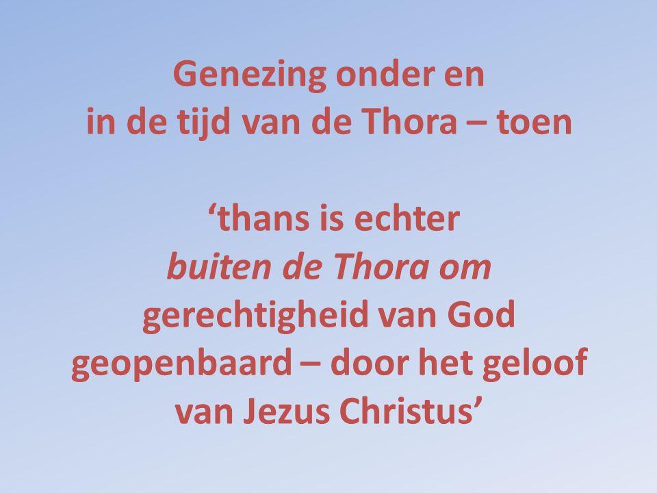 Genezing onder en in de tijd van de Thora – toen 'thans is echter buiten de Thora om gerechtigheid van God geopenbaard – door het geloof van Jezus Chr