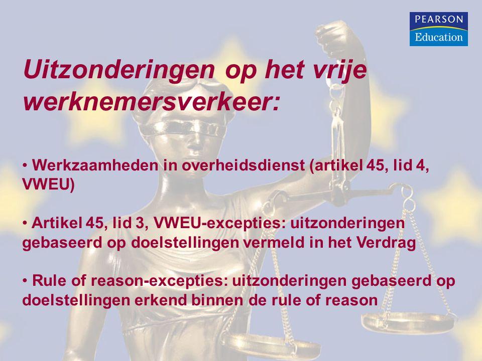 Uitzonderingen op het vrije werknemersverkeer: • Werkzaamheden in overheidsdienst (artikel 45, lid 4, VWEU) • Artikel 45, lid 3, VWEU-excepties: uitzonderingen gebaseerd op doelstellingen vermeld in het Verdrag • Rule of reason-excepties: uitzonderingen gebaseerd op doelstellingen erkend binnen de rule of reason