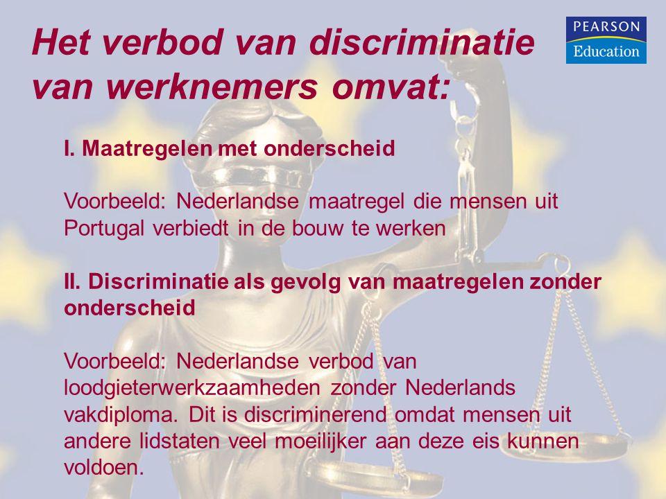 Het verbod van discriminatie van werknemers omvat: I. Maatregelen met onderscheid Voorbeeld: Nederlandse maatregel die mensen uit Portugal verbiedt in