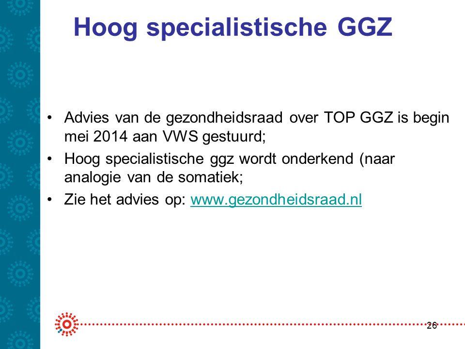Hoog specialistische GGZ •Advies van de gezondheidsraad over TOP GGZ is begin mei 2014 aan VWS gestuurd; •Hoog specialistische ggz wordt onderkend (na