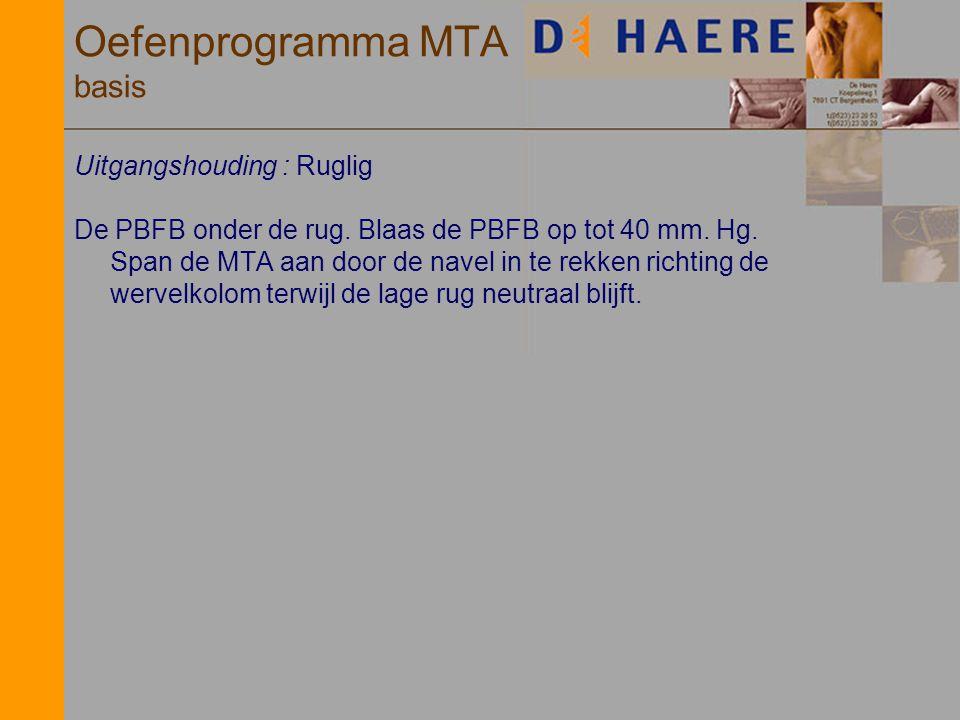 Oefenprogramma MTA basis Uitgangshouding : Ruglig De PBFB onder de rug. Blaas de PBFB op tot 40 mm. Hg. Span de MTA aan door de navel in te rekken ric