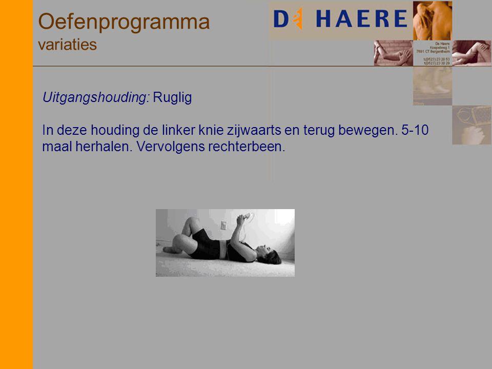 Oefenprogramma variaties Uitgangshouding: Ruglig In deze houding de linker knie zijwaarts en terug bewegen. 5-10 maal herhalen. Vervolgens rechterbeen