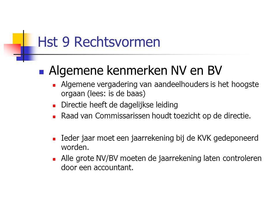 Hst 9 Rechtsvormen  Algemene kenmerken NV en BV  Algemene vergadering van aandeelhouders is het hoogste orgaan (lees: is de baas)  Directie heeft de dagelijkse leiding  Raad van Commissarissen houdt toezicht op de directie.