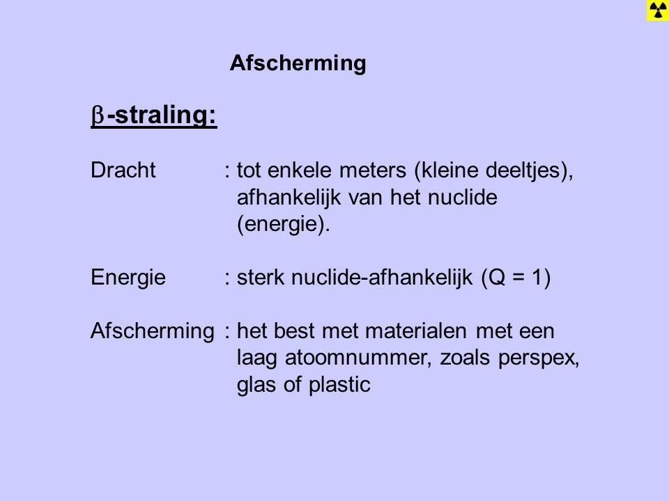 Afscherming  -straling: Dracht: tot enkele meters (kleine deeltjes), afhankelijk van het nuclide (energie). Energie: sterk nuclide-afhankelijk (Q = 1