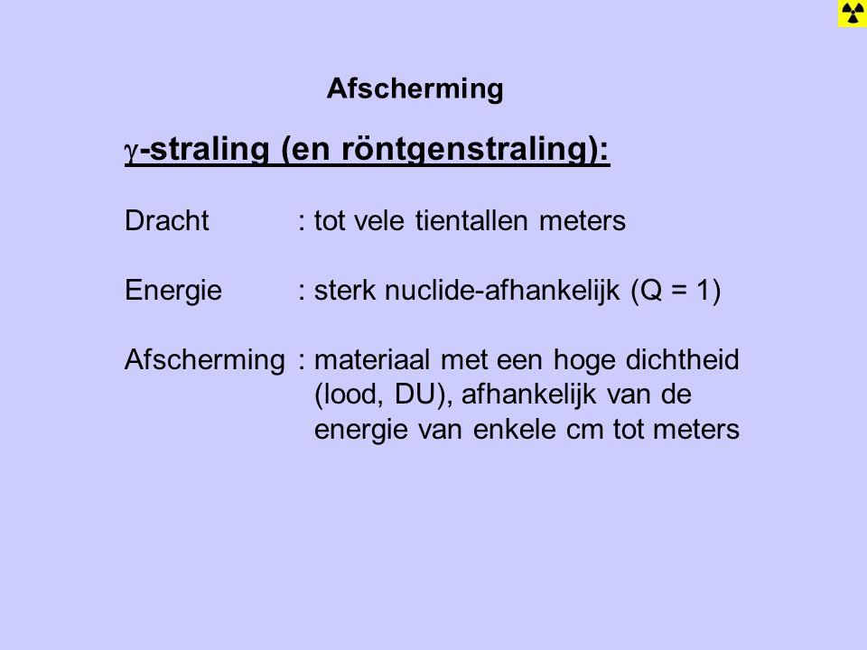 Afscherming  -straling (en röntgenstraling): Dracht: tot vele tientallen meters Energie: sterk nuclide-afhankelijk (Q = 1) Afscherming: materiaal met een hoge dichtheid (lood, DU), afhankelijk van de energie van enkele cm tot meters