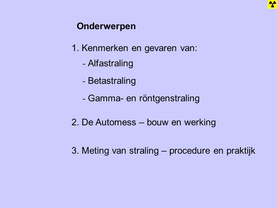 Onderwerpen - Alfastraling - Betastraling - Gamma- en röntgenstraling 1. Kenmerken en gevaren van: 2. De Automess – bouw en werking 3. Meting van stra