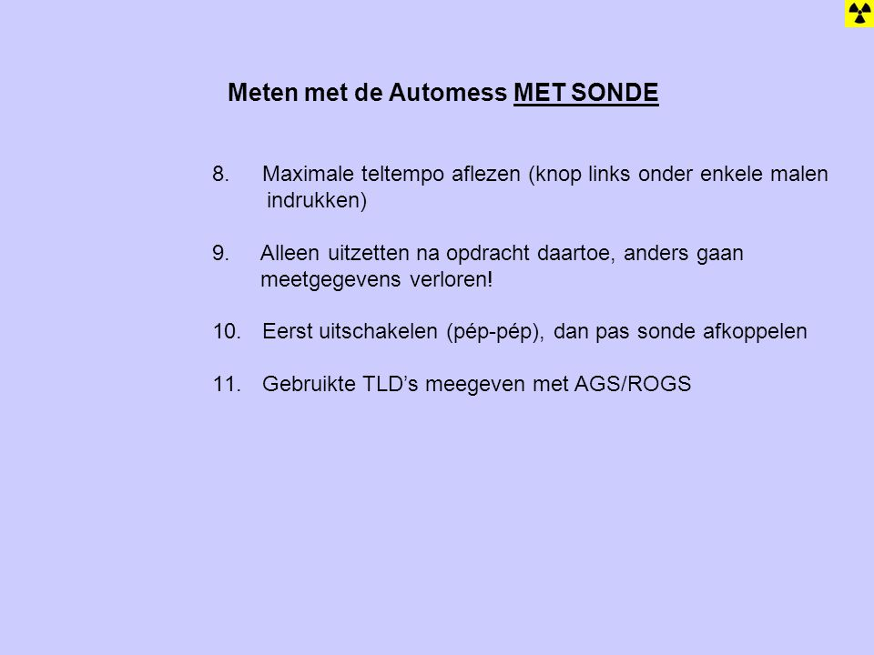 Meten met de Automess MET SONDE 8. Maximale teltempo aflezen (knop links onder enkele malen indrukken) 9. Alleen uitzetten na opdracht daartoe, anders