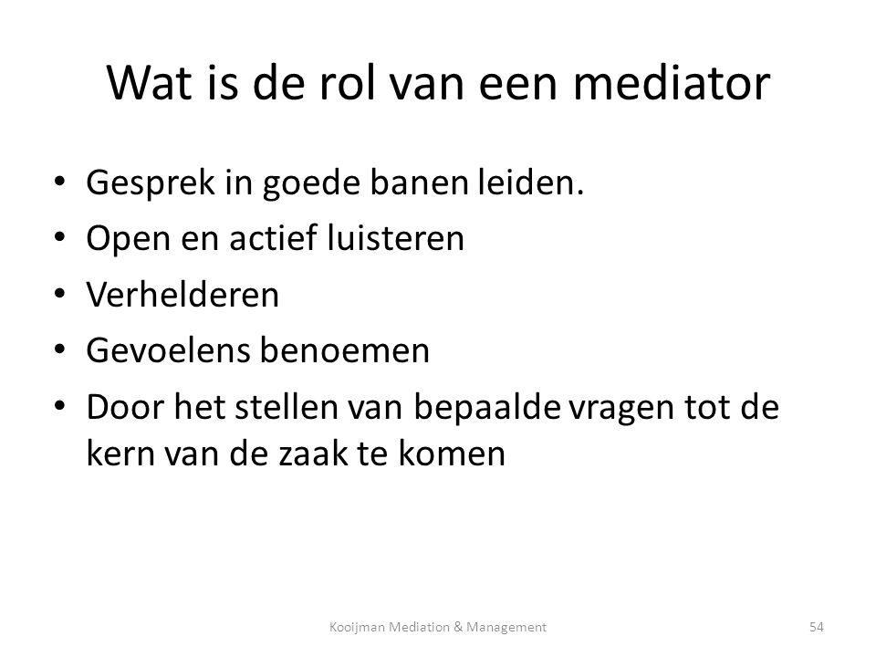 Wat is de rol van een mediator • Gesprek in goede banen leiden. • Open en actief luisteren • Verhelderen • Gevoelens benoemen • Door het stellen van b