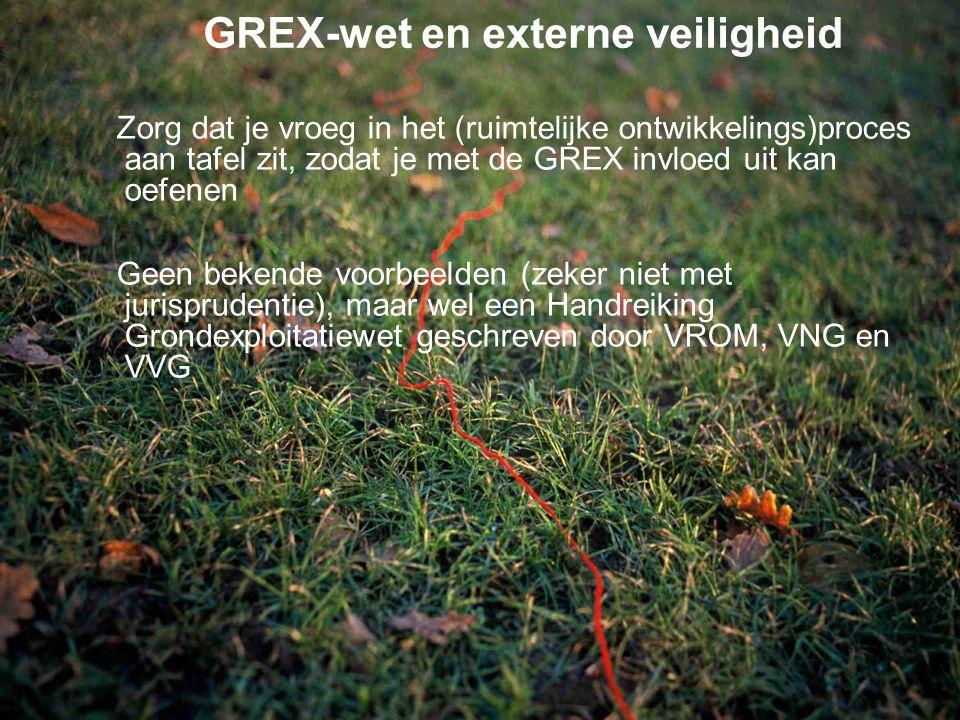 GREX-wet en externe veiligheid Zorg dat je vroeg in het (ruimtelijke ontwikkelings)proces aan tafel zit, zodat je met de GREX invloed uit kan oefenen