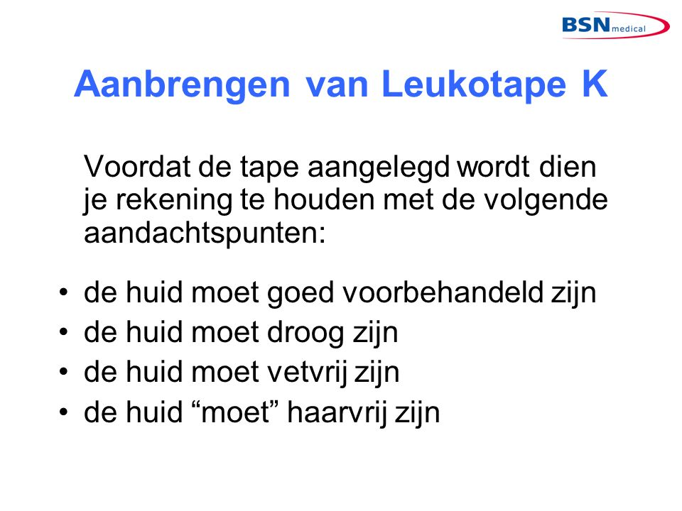 Aanbrengen van Leukotape K Voordat de tape aangelegd wordt dien je rekening te houden met de volgende aandachtspunten: •de huid moet goed voorbehandel