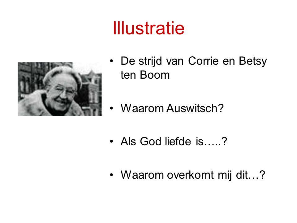 Illustratie •De strijd van Corrie en Betsy ten Boom •Waarom Auswitsch? •Als God liefde is…..? •Waarom overkomt mij dit…?