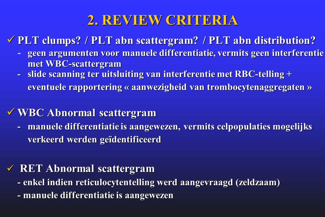 2. REVIEW CRITERIA  PLT clumps? / PLT abn scattergram? / PLT abn distribution? geen argumenten voor manuele differentiatie, vermits geen interferenti