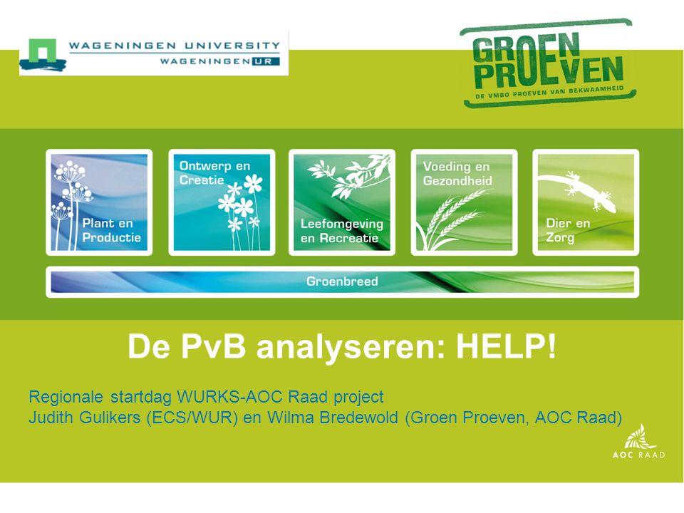 De PvB analyseren: HELP! Regionale startdag WURKS-AOC Raad project Judith Gulikers (ECS/WUR) en Wilma Bredewold (Groen Proeven, AOC Raad)