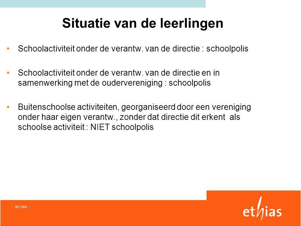 I 6/11/03 I Situatie van de leerlingen •Schoolactiviteit onder de verantw. van de directie : schoolpolis •Schoolactiviteit onder de verantw. van de di