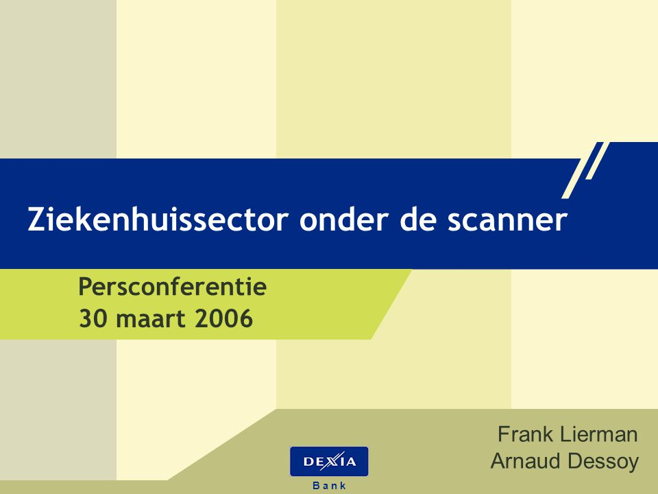 34 B a n k Ziekenhuissector onder de scanner B a n k Ziekenhuissector onder de scanner Frank Lierman Arnaud Dessoy 30 maart 2006 Persconferentie