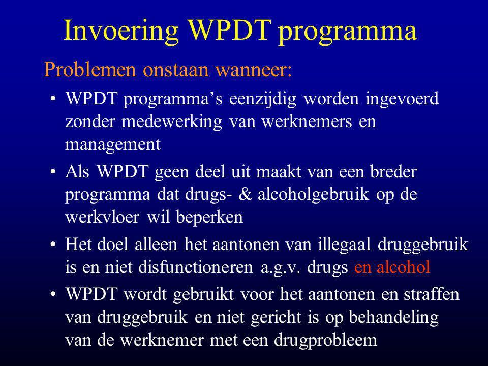 Invoering WPDT programma Problemen onstaan wanneer: •WPDT programma's eenzijdig worden ingevoerd zonder medewerking van werknemers en management •Als WPDT geen deel uit maakt van een breder programma dat drugs- & alcoholgebruik op de werkvloer wil beperken •Het doel alleen het aantonen van illegaal druggebruik is en niet disfunctioneren a.g.v.