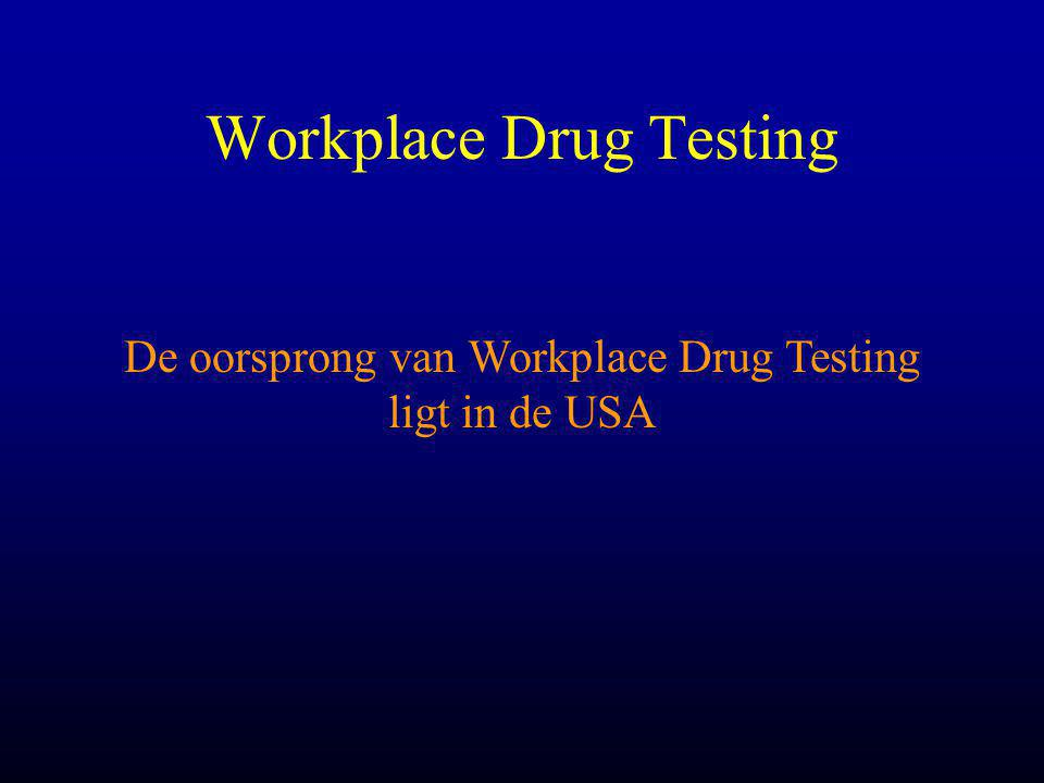 Workplace Drug Testing De oorsprong van Workplace Drug Testing ligt in de USA