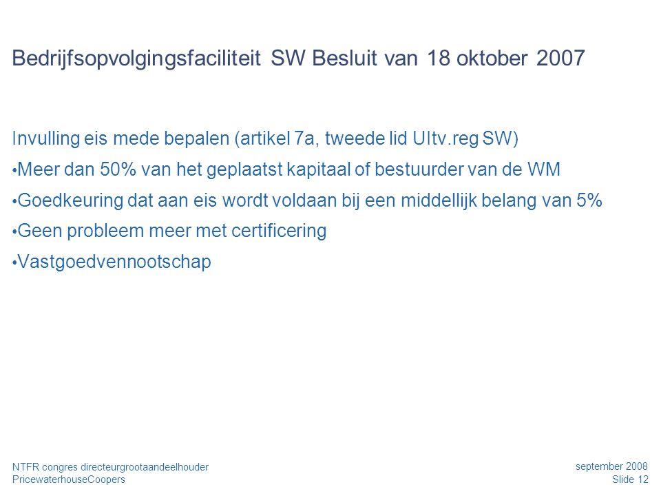 PricewaterhouseCoopers september 2008 Slide 12 NTFR congres directeurgrootaandeelhouder Bedrijfsopvolgingsfaciliteit SW Besluit van 18 oktober 2007 In