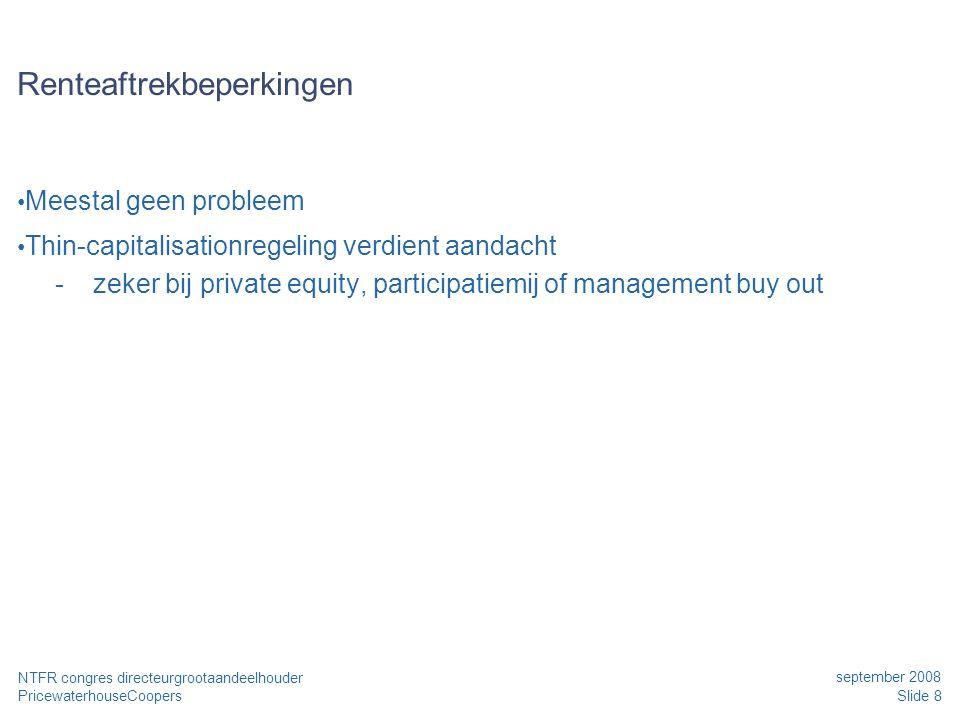 PricewaterhouseCoopers september 2008 Slide 8 NTFR congres directeurgrootaandeelhouder Renteaftrekbeperkingen • Meestal geen probleem • Thin-capitalis