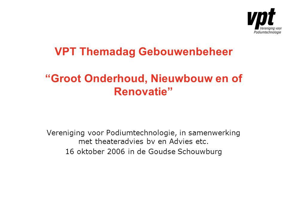 """VPT Themadag Gebouwenbeheer """"Groot Onderhoud, Nieuwbouw en of Renovatie"""" Vereniging voor Podiumtechnologie, in samenwerking met theateradvies bv en Ad"""
