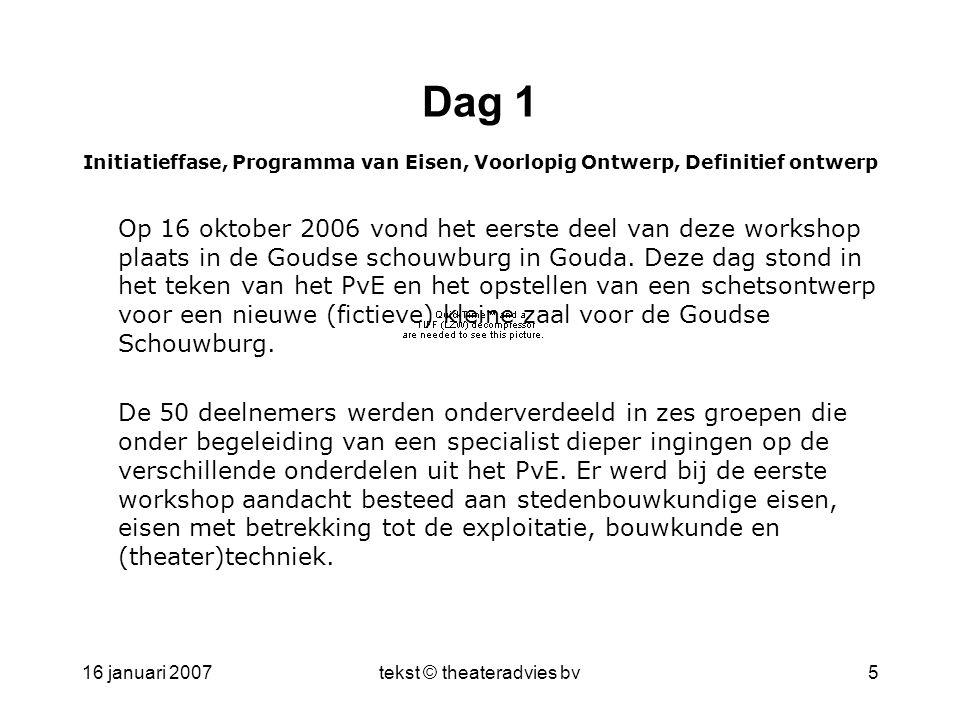 16 januari 2007tekst © theateradvies bv5 Dag 1 Initiatieffase, Programma van Eisen, Voorlopig Ontwerp, Definitief ontwerp Op 16 oktober 2006 vond het eerste deel van deze workshop plaats in de Goudse schouwburg in Gouda.