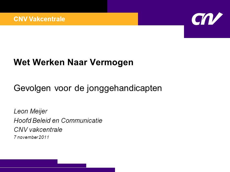 CNV Vakcentrale Wet Werken Naar Vermogen Gevolgen voor de jonggehandicapten Leon Meijer Hoofd Beleid en Communicatie CNV vakcentrale 7 november 2011
