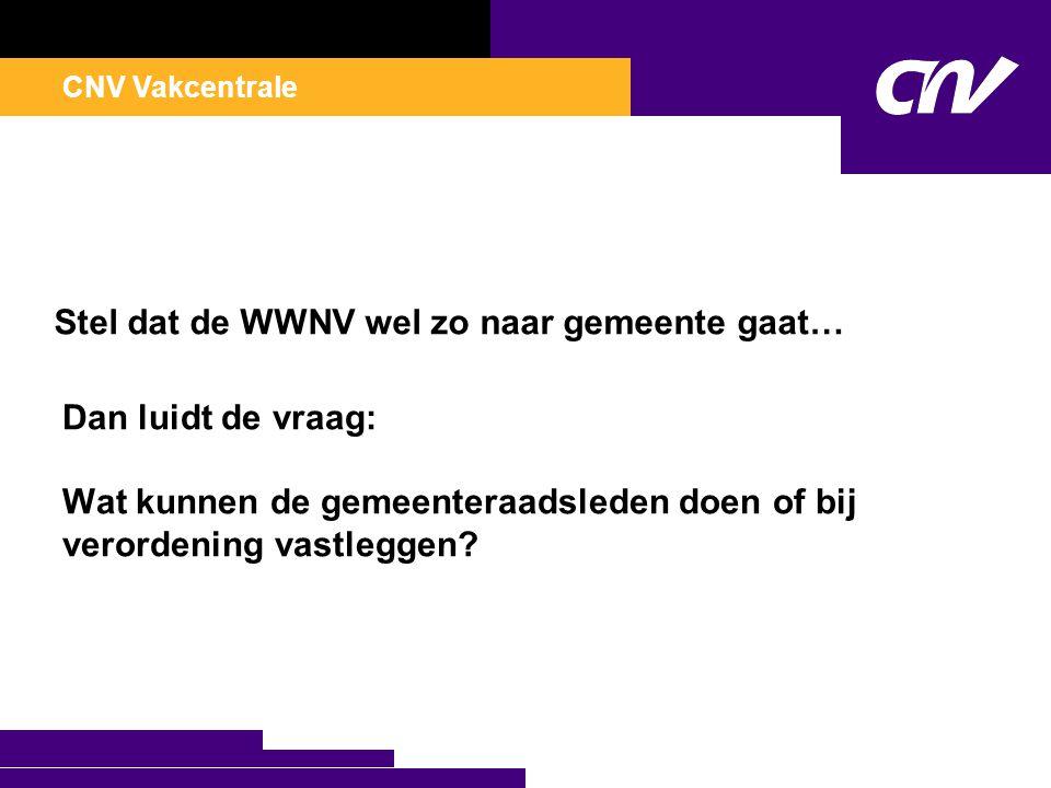 CNV Vakcentrale Stel dat de WWNV wel zo naar gemeente gaat… Dan luidt de vraag: Wat kunnen de gemeenteraadsleden doen of bij verordening vastleggen