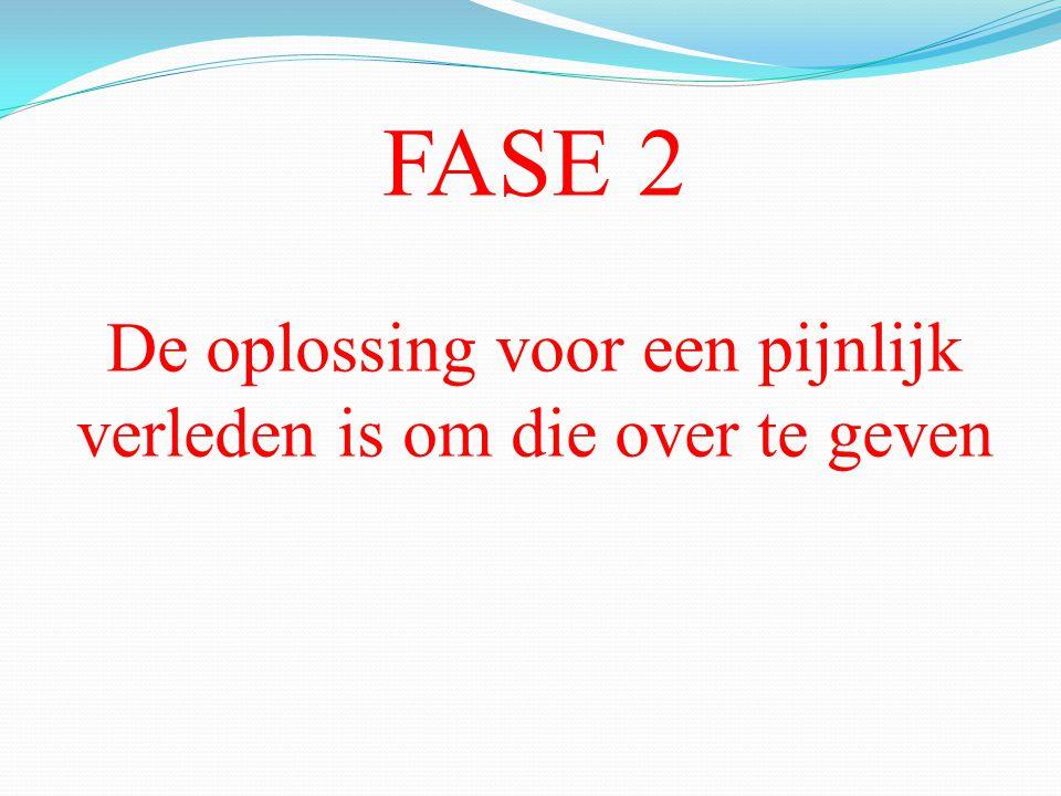FASE 2 De oplossing voor een pijnlijk verleden is om die over te geven