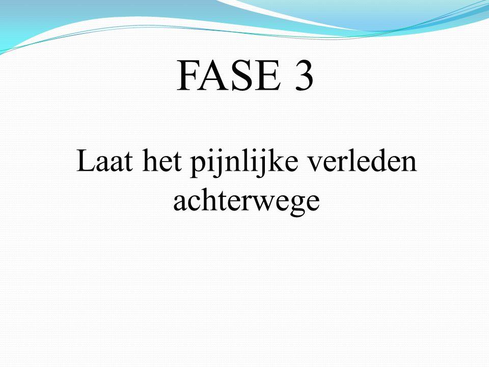 FASE 3 Laat het pijnlijke verleden achterwege