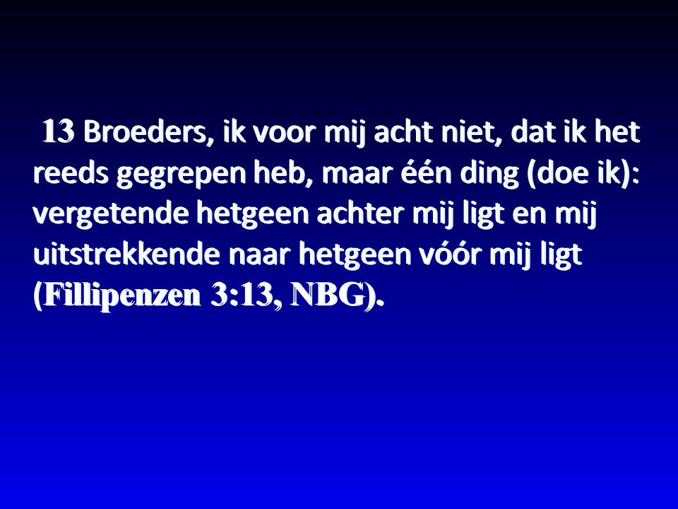 13 Broeders, ik voor mij acht niet, dat ik het reeds gegrepen heb, maar één ding (doe ik): vergetende hetgeen achter mij ligt en mij uitstrekkende naa