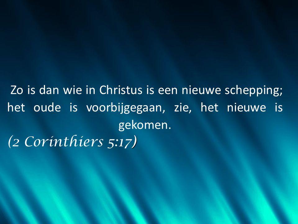 ) Zo is dan wie in Christus is een nieuwe schepping; het oude is voorbijgegaan, zie, het nieuwe is gekomen. (2 Corinthiers 5:17)